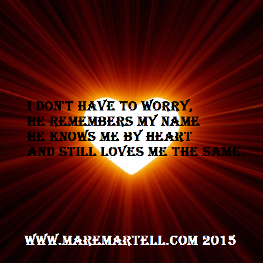 I don't have to worry, He remembers my name He knows me by heart And still loves me the same.